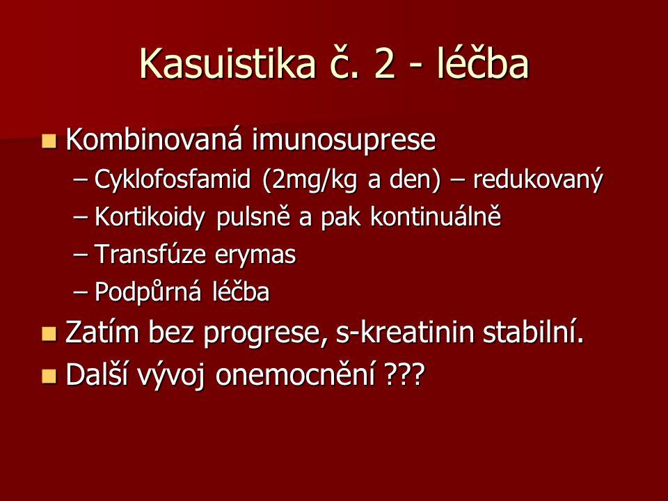 Kasuistika č. 2 - léčba Kombinovaná imunosuprese Kombinovaná imunosuprese –Cyklofosfamid (2mg/kg a den) – redukovaný –Kortikoidy pulsně a pak kontinuá