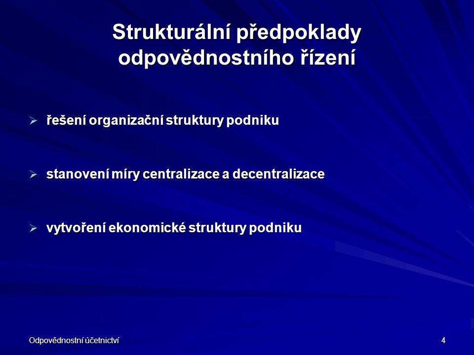 Odpovědnostní účetnictví 4 Strukturální předpoklady odpovědnostního řízení  řešení organizační struktury podniku  stanovení míry centralizace a dece