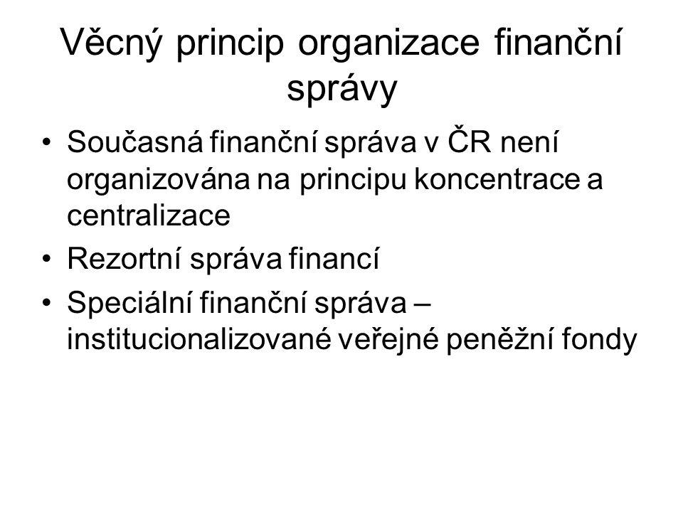 Věcný princip organizace finanční správy Současná finanční správa v ČR není organizována na principu koncentrace a centralizace Rezortní správa financí Speciální finanční správa – institucionalizované veřejné peněžní fondy