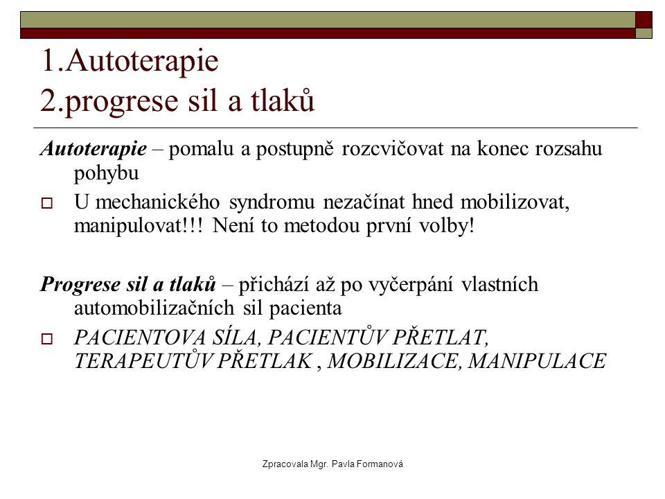 Zpracovala Mgr. Pavla Formanová 1.Autoterapie 2.progrese sil a tlaků Autoterapie – pomalu a postupně rozcvičovat na konec rozsahu pohybu  U mechanick