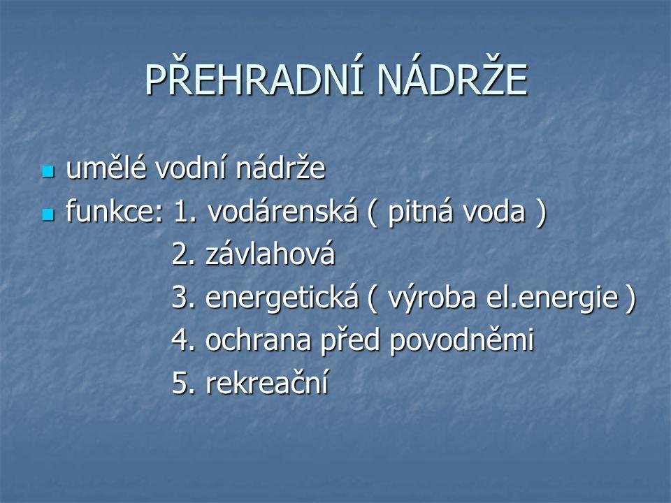 PŘEHRADNÍ NÁDRŽE umělé vodní nádrže umělé vodní nádrže funkce: 1. vodárenská ( pitná voda ) funkce: 1. vodárenská ( pitná voda ) 2. závlahová 2. závla