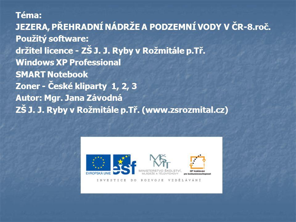 Téma: JEZERA, PŘEHRADNÍ NÁDRŽE A PODZEMNÍ VODY V ČR-8.roč. Použitý software: držitel licence - ZŠ J. J. Ryby v Rožmitále p.Tř. Windows XP Professional