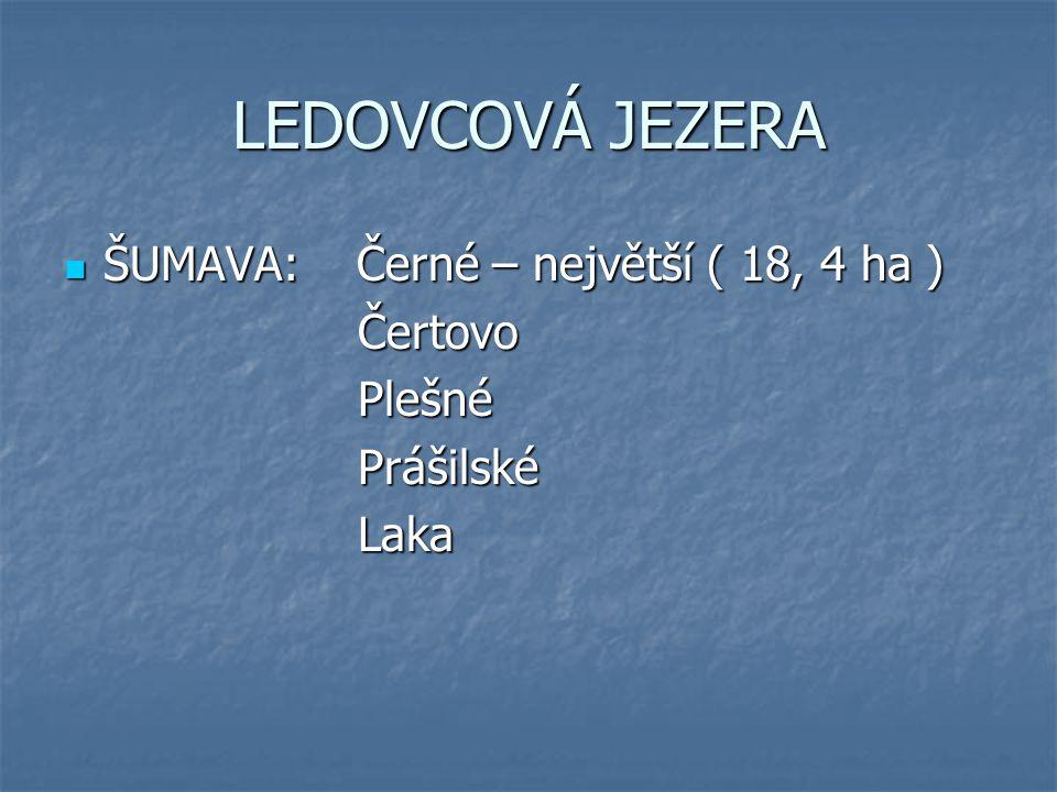 LEDOVCOVÁ JEZERA ŠUMAVA: Černé – největší ( 18, 4 ha ) ŠUMAVA: Černé – největší ( 18, 4 ha ) Čertovo Čertovo Plešné Plešné Prášilské Prášilské Laka La