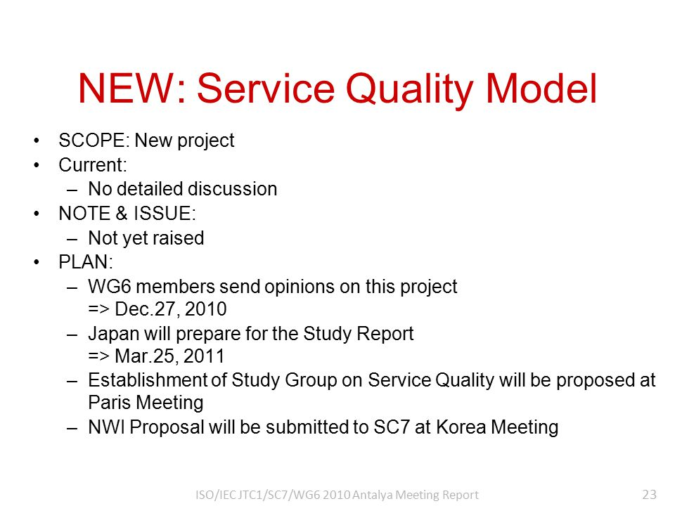 NEW: Service Quality Model SCOPE: New project Current: –No detailed discussion NOTE & ISSUE: –Not yet raised PLAN: –WG6 members send opinions on this project => Dec.27, 2010 –Japan will prepare for the Study Report => Mar.25, 2011 –Establishment of Study Group on Service Quality will be proposed at Paris Meeting –NWI Proposal will be submitted to SC7 at Korea Meeting 23 ISO/IEC JTC1/SC7/WG6 2010 Antalya Meeting Report