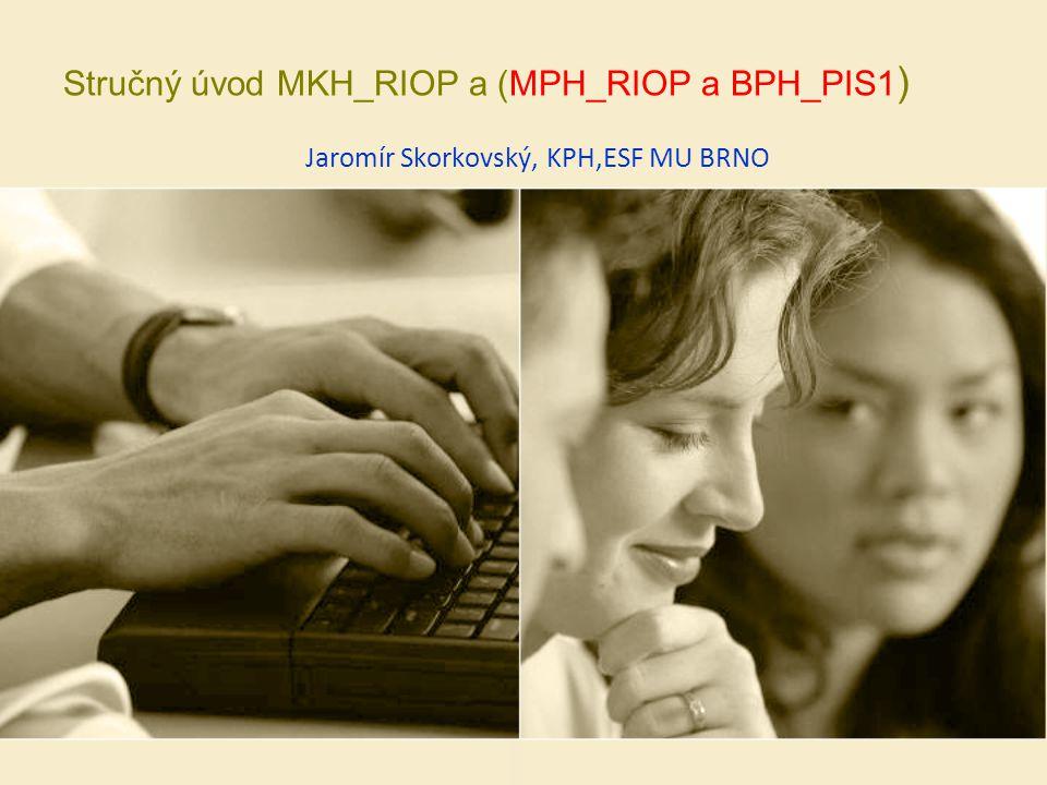 Stručný úvod MKH_RIOP a (MPH_RIOP a BPH_PIS1 ) Jaromír Skorkovský, KPH,ESF MU BRNO