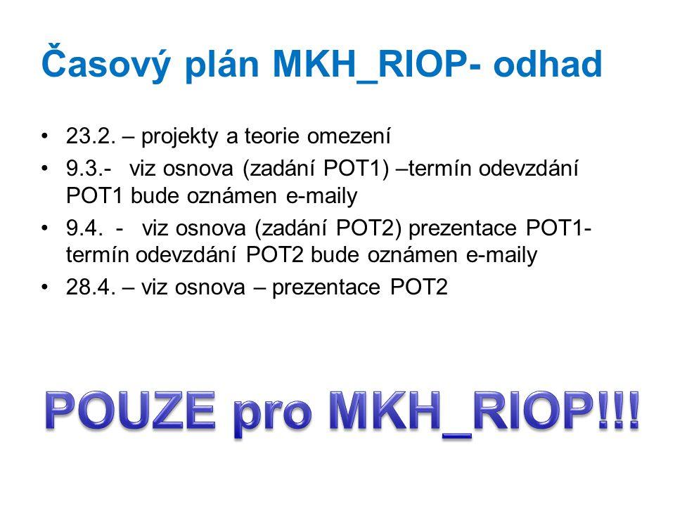 Časový plán MKH_RIOP- odhad 23.2. – projekty a teorie omezení 9.3.- viz osnova (zadání POT1) –termín odevzdání POT1 bude oznámen e-maily 9.4. - viz os