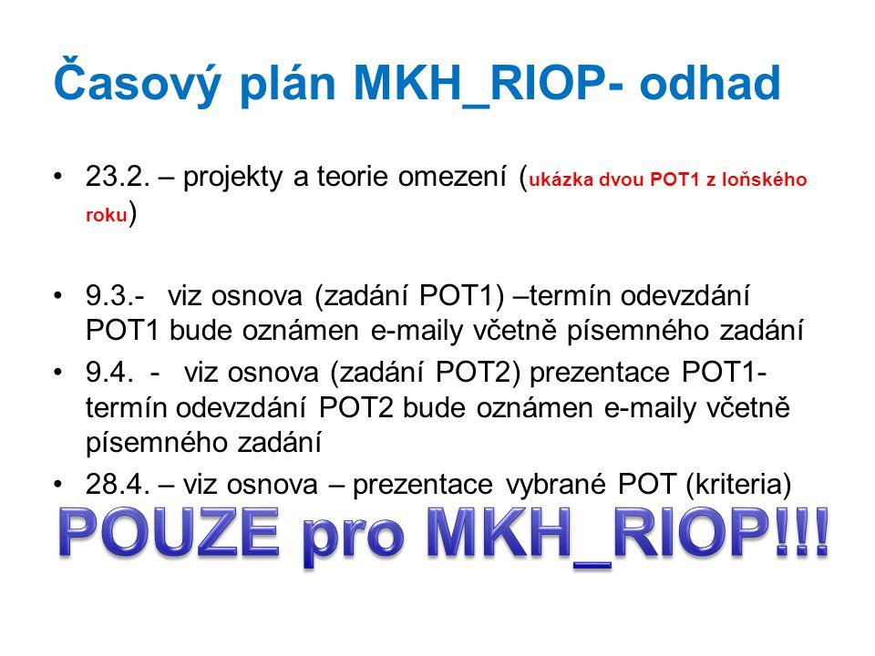 Časový plán MKH_RIOP- odhad 23.2. – projekty a teorie omezení ( ukázka dvou POT1 z loňského roku ) 9.3.- viz osnova (zadání POT1) –termín odevzdání PO