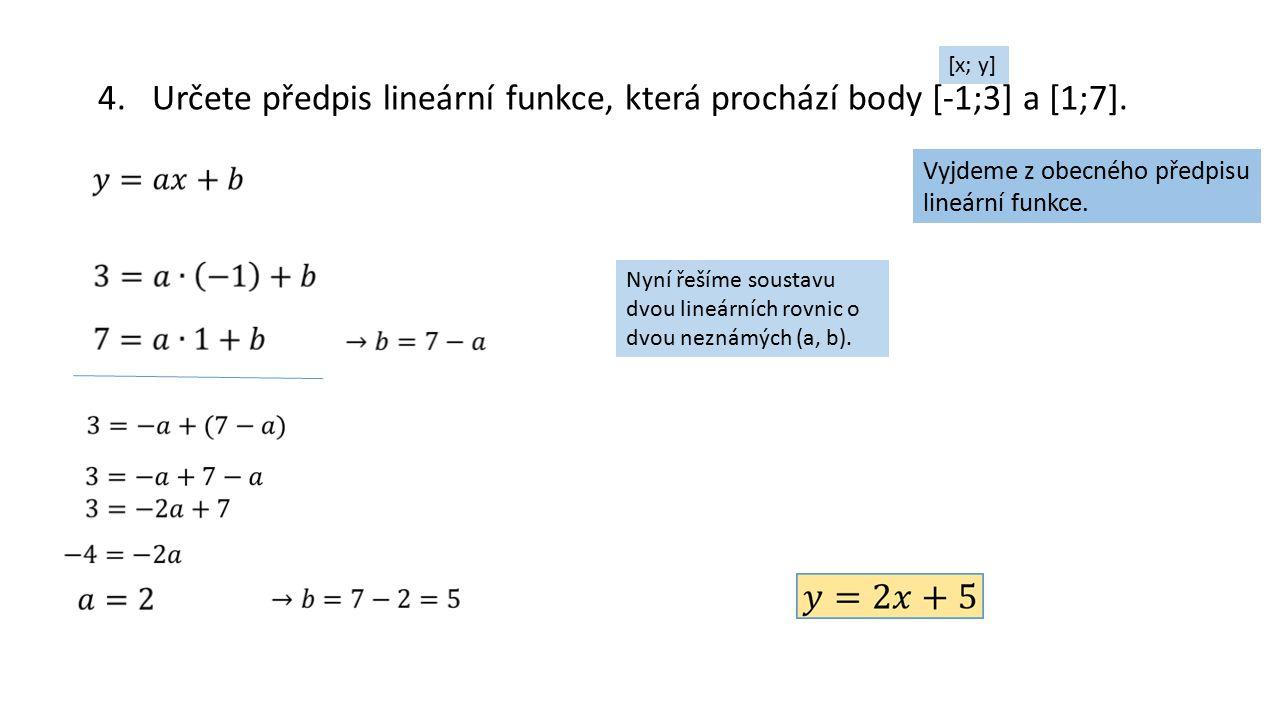 4.Určete předpis lineární funkce, která prochází body [-1;3] a [1;7]. Vyjdeme z obecného předpisu lineární funkce. [x; y] Nyní řešíme soustavu dvou li