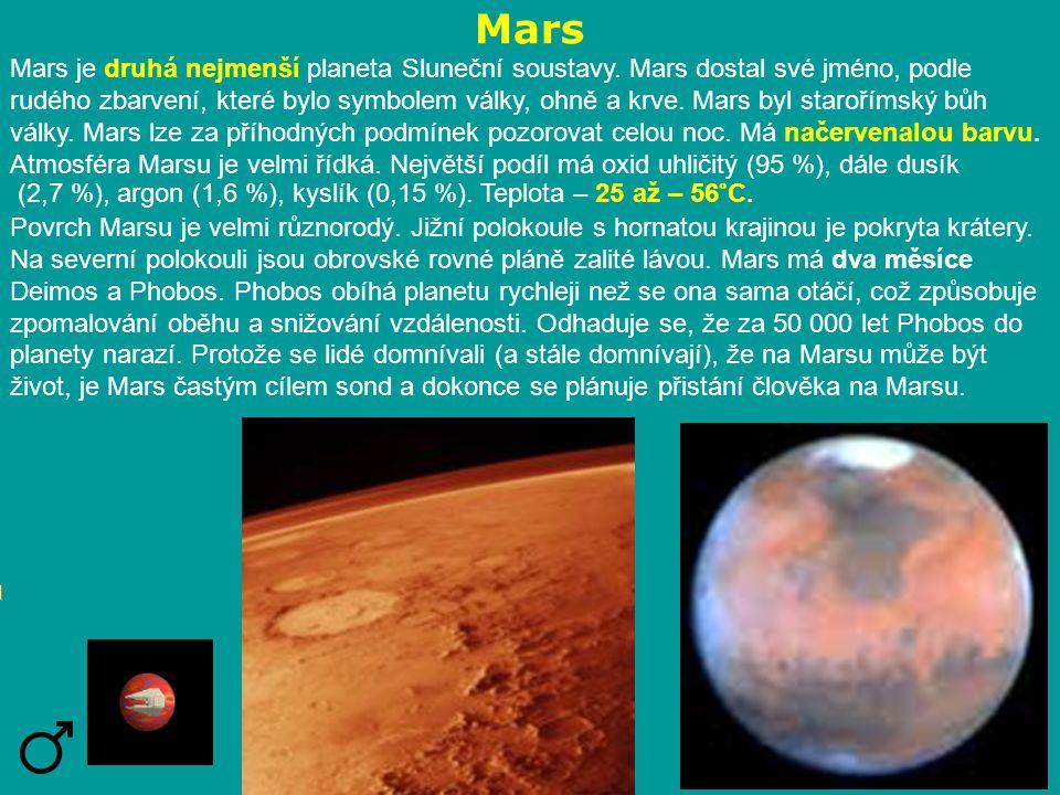 Mars Mars je druhá nejmenší planeta Sluneční soustavy. Mars dostal své jméno, podle rudého zbarvení, které bylo symbolem války, ohně a krve. Mars byl