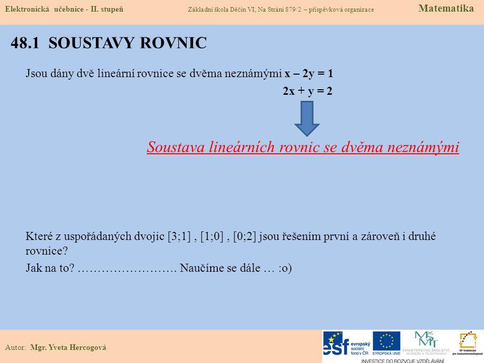 48.1 SOUSTAVY ROVNIC Jsou dány dvě lineární rovnice se dvěma neznámými x – 2y = 1 2x + y = 2 Soustava lineárních rovnic se dvěma neznámými Které z uspořádaných dvojic [3;1], [1;0], [0;2] jsou řešením první a zároveň i druhé rovnice.