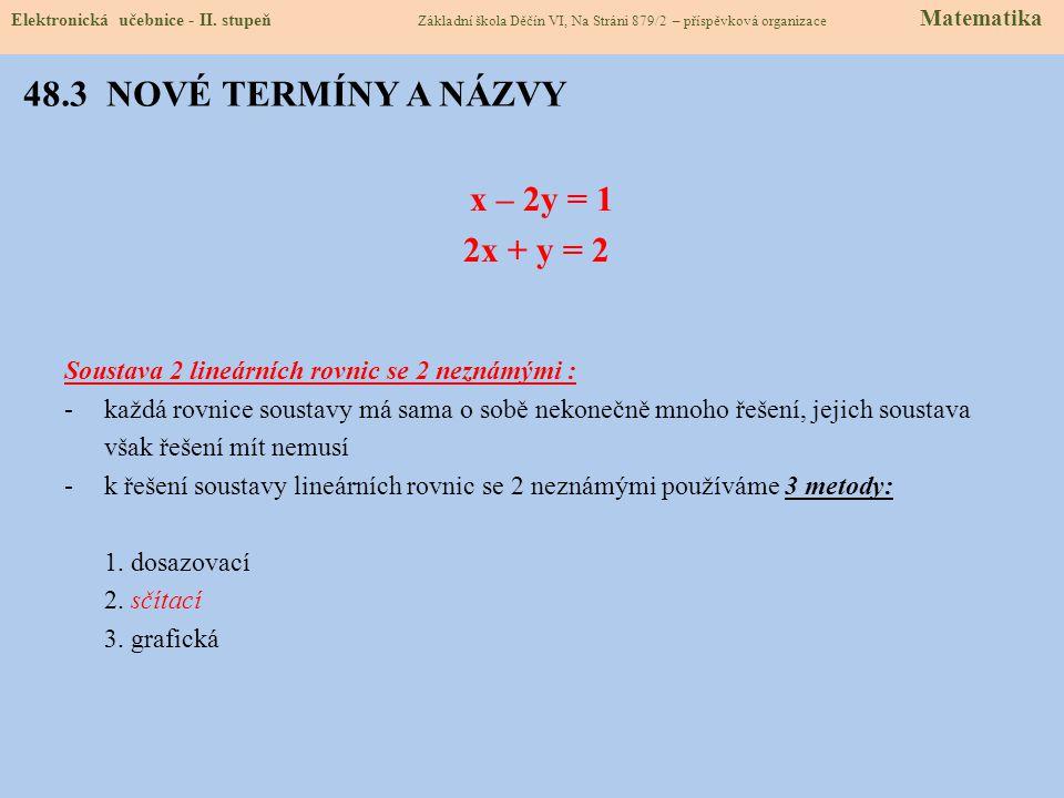 48.3 NOVÉ TERMÍNY A NÁZVY x – 2y = 1 2x + y = 2 Soustava 2 lineárních rovnic se 2 neznámými : -každá rovnice soustavy má sama o sobě nekonečně mnoho řešení, jejich soustava však řešení mít nemusí -k řešení soustavy lineárních rovnic se 2 neznámými používáme 3 metody: 1.