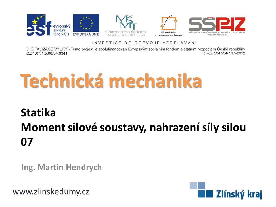 Statika Moment silové soustavy, nahrazení síly silou 07 Ing. Martin Hendrych Technická mechanika www.zlinskedumy.cz