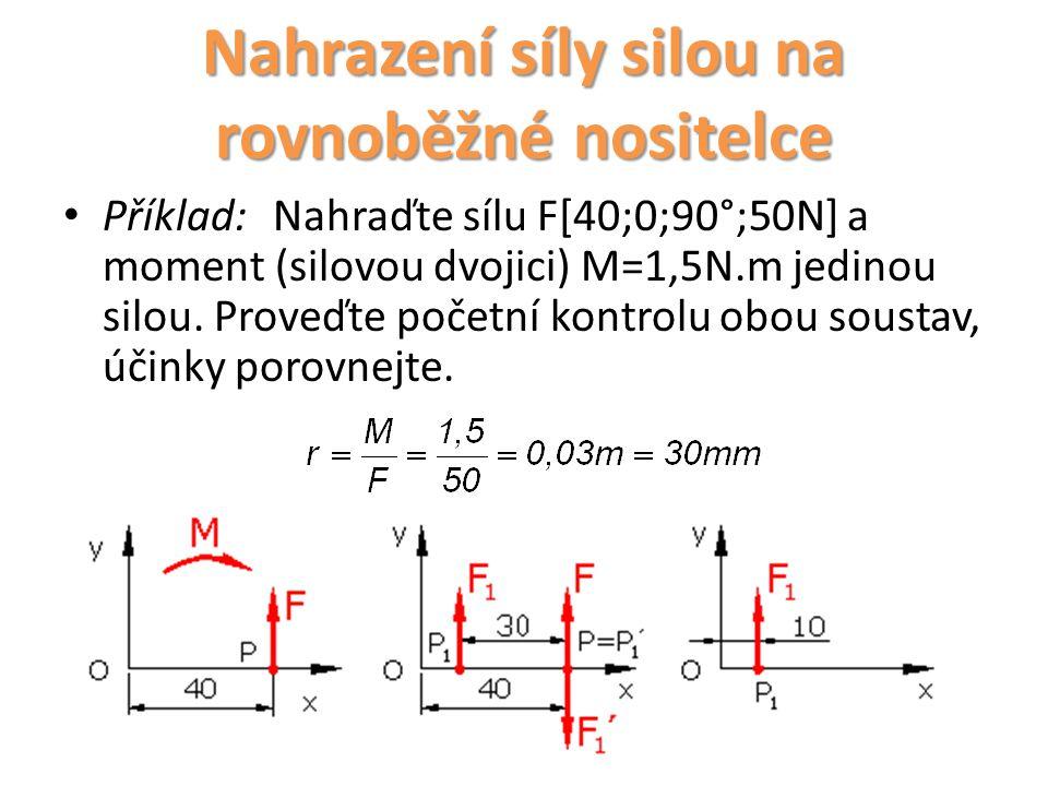 Příklad:Nahraďte sílu F[40;0;90°;50N] a moment (silovou dvojici) M=1,5N.m jedinou silou. Proveďte početní kontrolu obou soustav, účinky porovnejte. Na