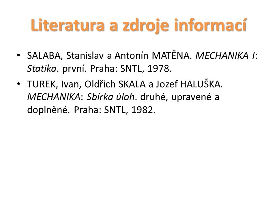 Literatura a zdroje informací SALABA, Stanislav a Antonín MATĚNA. MECHANIKA I: Statika. první. Praha: SNTL, 1978. TUREK, Ivan, Oldřich SKALA a Jozef H