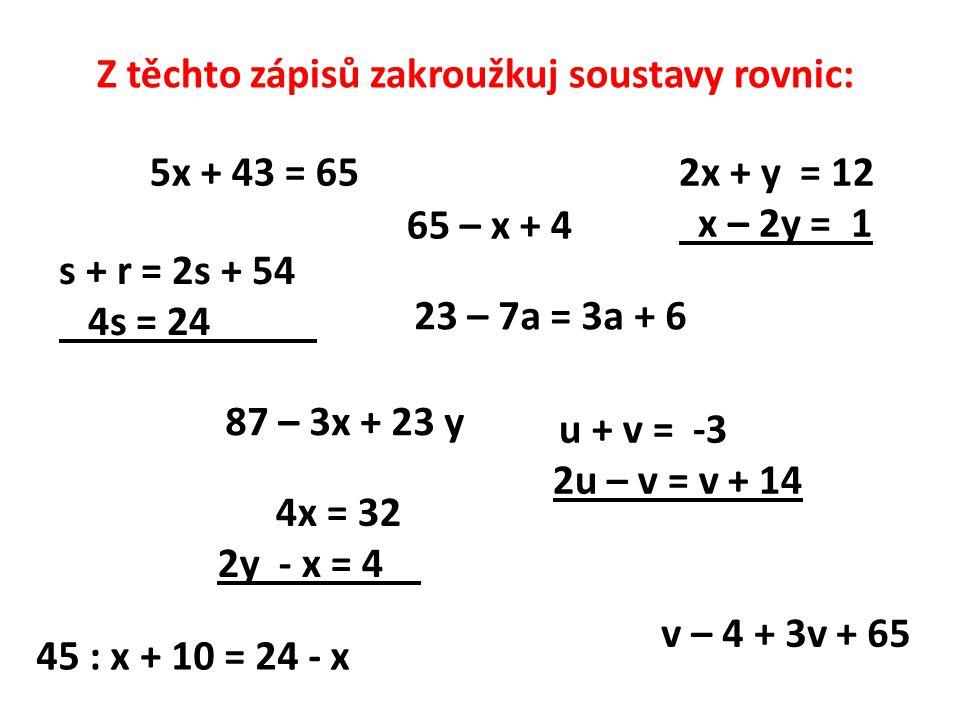 5x + 43 = 652x + y = 12 x – 2y = 1 v – 4 + 3v + 65 s + r = 2s + 54 4s = 24 23 – 7a = 3a + 6 4x = 32 2y - x = 4 45 : x + 10 = 24 - x u + v = -3 2u – v = v + 14 65 – x + 4 87 – 3x + 23 y Z těchto zápisů zakroužkuj soustavy rovnic: