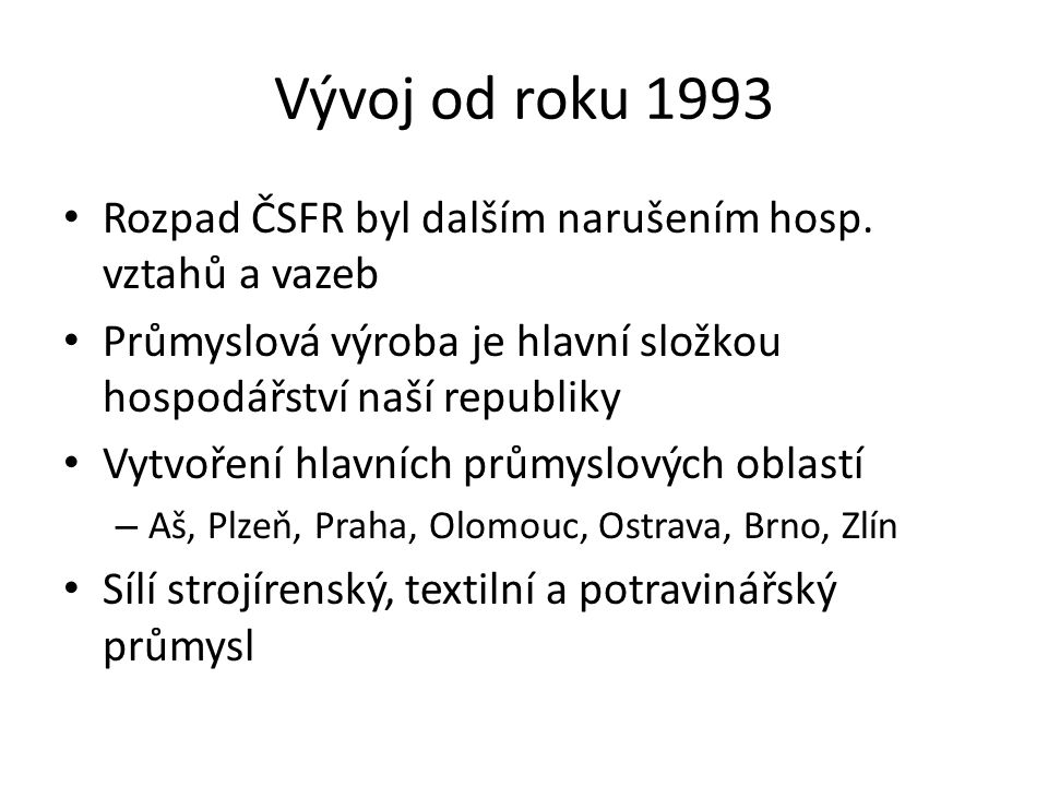 Vývoj od roku 1993 Rozpad ČSFR byl dalším narušením hosp. vztahů a vazeb Průmyslová výroba je hlavní složkou hospodářství naší republiky Vytvoření hla