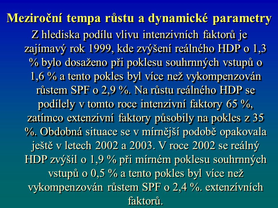 Meziroční tempa růstu a dynamické parametry Z hlediska podílu vlivu intenzivních faktorů je zajímavý rok 1999, kde zvýšení reálného HDP o 1,3 % bylo dosaženo při poklesu souhrnných vstupů o 1,6 % a tento pokles byl více než vykompenzován růstem SPF o 2,9 %.