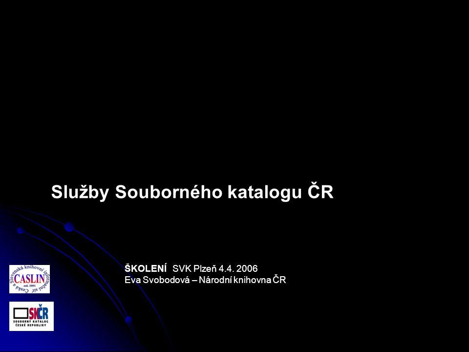 ŠKOLENÍ SVK Plzeň 4.4. 2006 Eva Svobodová – Národní knihovna ČR Služby Souborného katalogu ČR