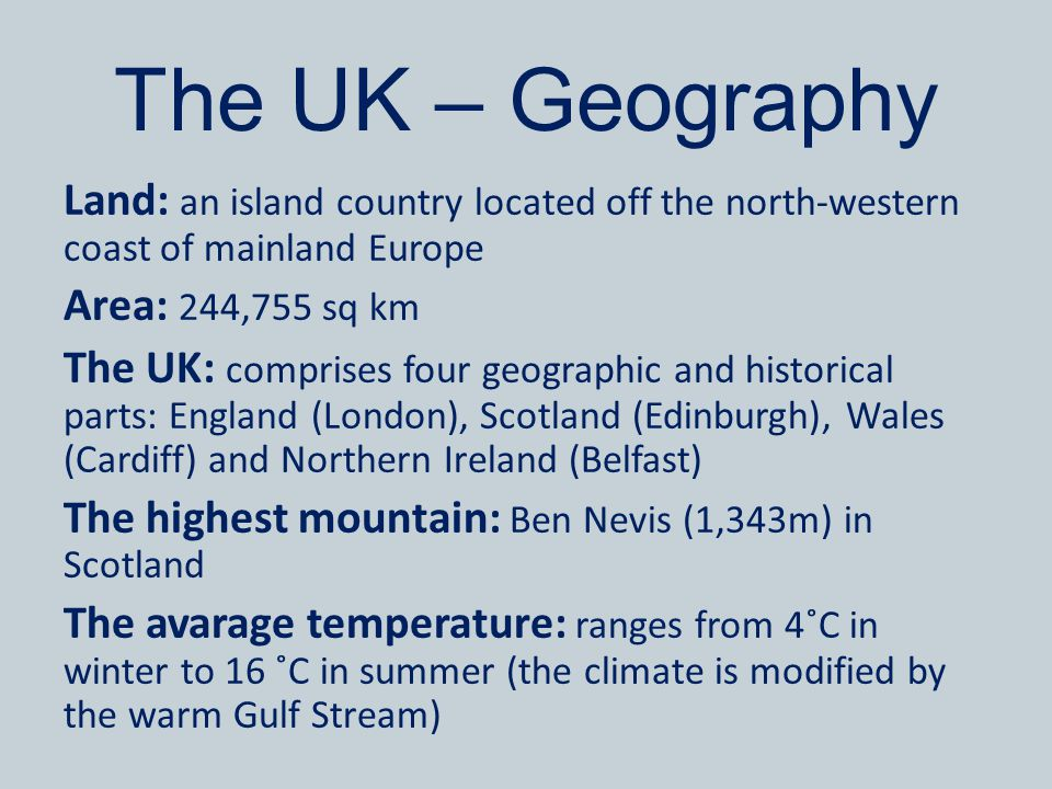 The UK – Geography Land: an island country located off the north-western coast of mainland Europe Area: 244,755 sq km The UK: comprises four geographi
