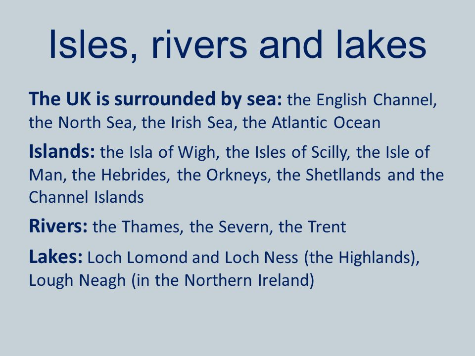 Isles, rivers and lakes The UK is surrounded by sea: the English Channel, the North Sea, the Irish Sea, the Atlantic Ocean Islands: the Isla of Wigh,
