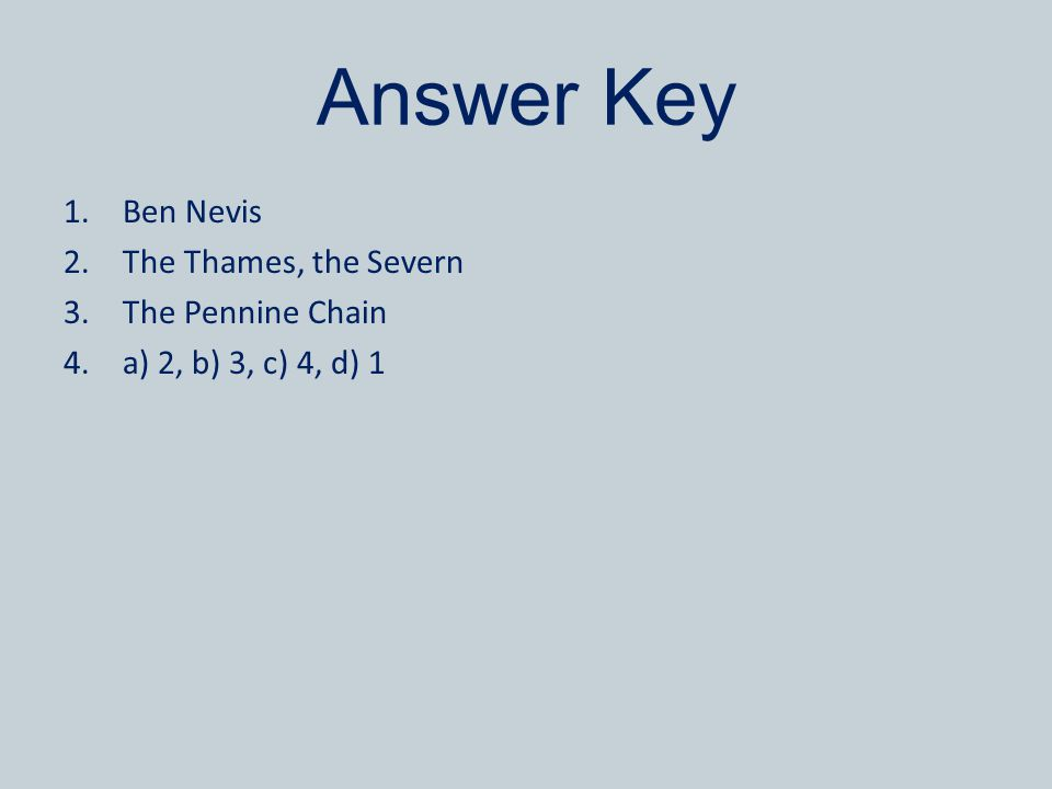 Answer Key 1.Ben Nevis 2.The Thames, the Severn 3.The Pennine Chain 4.a) 2, b) 3, c) 4, d) 1