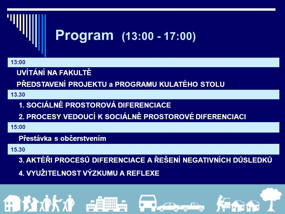 Program (13:00 - 17:00) 13:00 UVÍTÁNÍ NA FAKULTĚ PŘEDSTAVENÍ PROJEKTU a PROGRAMU KULATÉHO STOLU 13.30 1. SOCIÁLNĚ PROSTOROVÁ DIFERENCIACE 2. PROCESY V