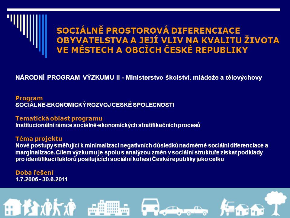 SOCIÁLNĚ PROSTOROVÁ DIFERENCIACE OBYVATELSTVA A JEJÍ VLIV NA KVALITU ŽIVOTA VE MĚSTECH A OBCÍCH ČESKÉ REPUBLIKY NÁRODNÍ PROGRAM VÝZKUMU II - Ministerstvo školství, mládeže a tělovýchovy Program SOCIÁLNĚ-EKONOMICKÝ ROZVOJ ČESKÉ SPOLEČNOSTI Tematická oblast programu Institucionální rámce sociálně-ekonomických stratifikačních procesů Téma projektu Nové postupy směřující k minimalizaci negativních důsledků nadměrné sociální diferenciace a marginalizace.