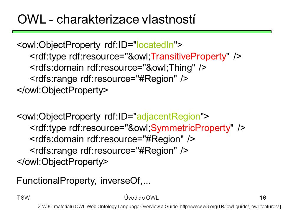 TSWÚvod do OWL16 OWL - charakterizace vlastností Z W3C materiálu OWL Web Ontology Language Overview a Guide http://www.w3.org/TR/[owl-guide/, owl-features/ ] FunctionalProperty, inverseOf,...