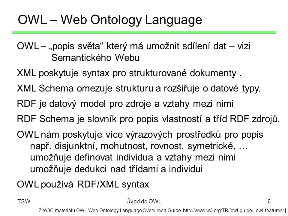 TSWÚvod do OWL6 OWL – Web Ontology Language Z W3C materiálu OWL Web Ontology Language Overview a Guide http://www.w3.org/TR/[owl-guide/, owl-features/