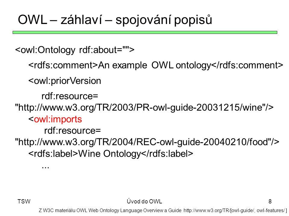 TSWÚvod do OWL8 OWL – záhlaví – spojování popisů Z W3C materiálu OWL Web Ontology Language Overview a Guide http://www.w3.org/TR/[owl-guide/, owl-feat