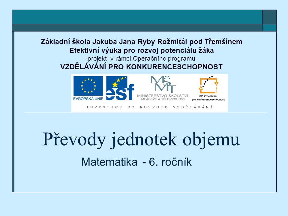 Převody jednotek objemu Matematika - 6. ročník Základní škola Jakuba Jana Ryby Rožmitál pod Třemšínem Efektivní výuka pro rozvoj potenciálu žáka proje