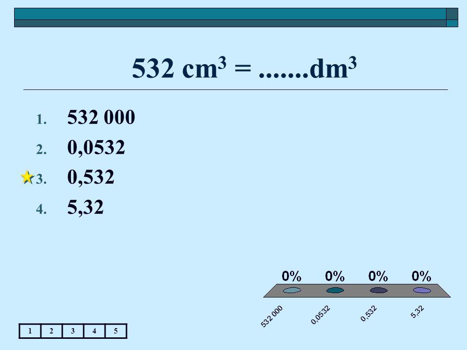 532 cm 3 =.......dm 3 12345 1. 532 000 2. 0,0532 3. 0,532 4. 5,32