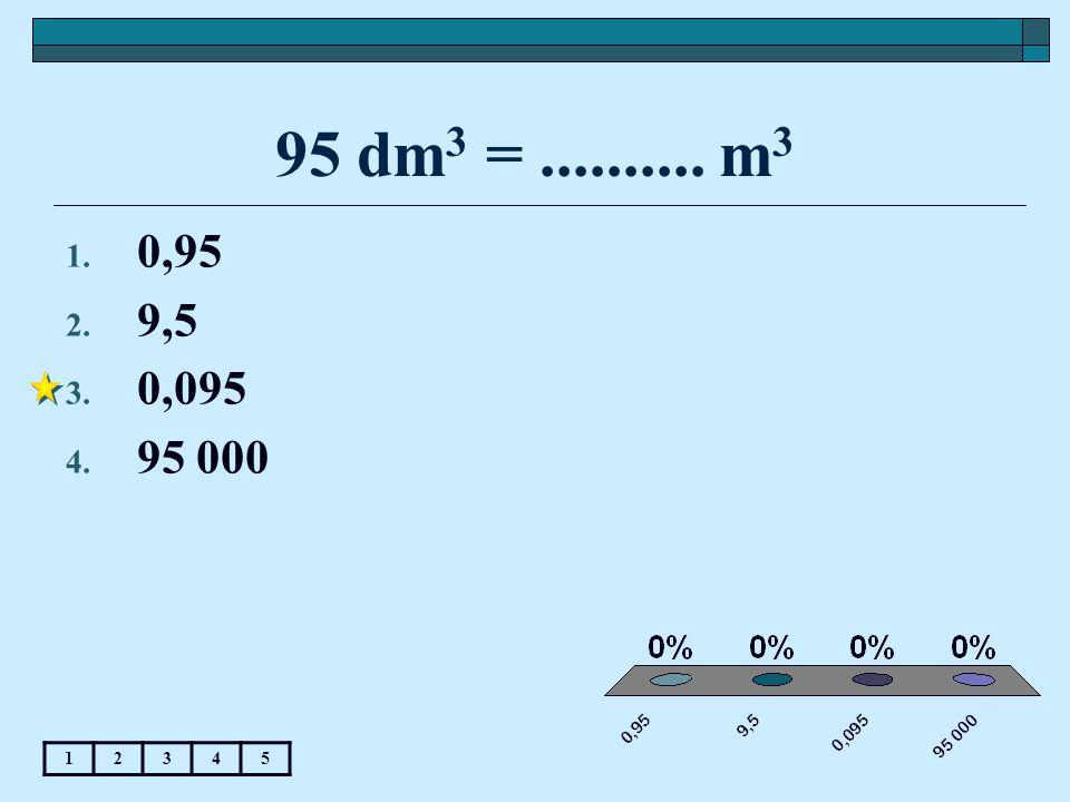 95 dm 3 =.......... m 3 12345 1. 0,95 2. 9,5 3. 0,095 4. 95 000