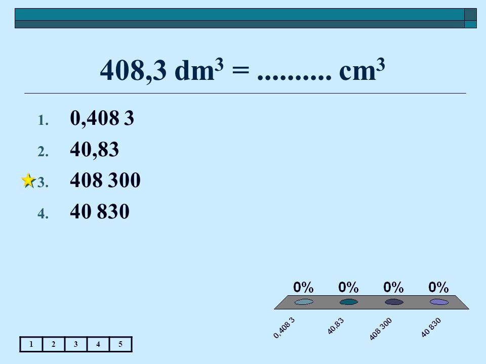 408,3 dm 3 =.......... cm 3 12345 1. 0,408 3 2. 40,83 3. 408 300 4. 40 830