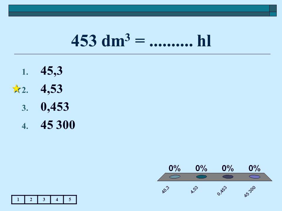 453 dm 3 =.......... hl 12345 1. 45,3 2. 4,53 3. 0,453 4. 45 300