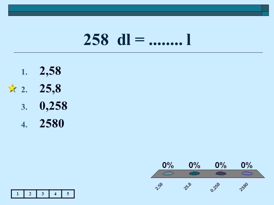 258 dl =........ l 12345 1. 2,58 2. 25,8 3. 0,258 4. 2580