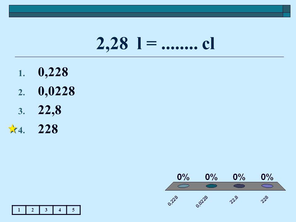 2,28 l =........ cl 12345 1. 0,228 2. 0,0228 3. 22,8 4. 228