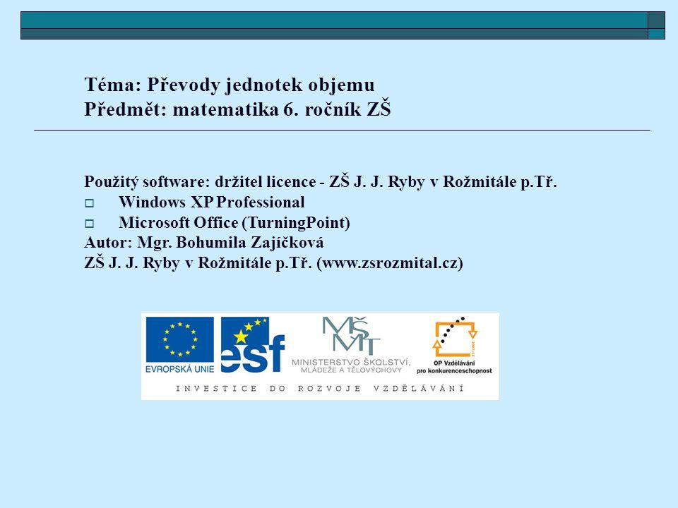 Téma: Převody jednotek objemu Předmět: matematika 6. ročník ZŠ Použitý software: držitel licence - ZŠ J. J. Ryby v Rožmitále p.Tř.  Windows XP Profes