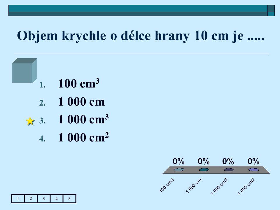 Objem krychle o délce hrany 10 cm je..... 12345 1. 100 cm 3 2. 1 000 cm 3. 1 000 cm 3 4. 1 000 cm 2