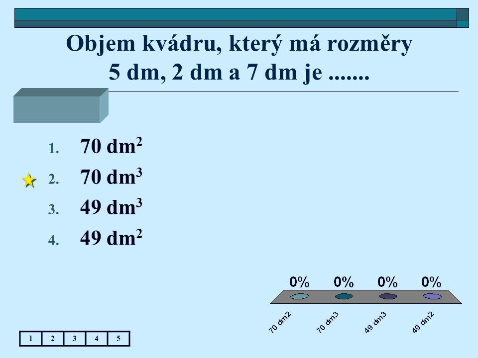 Objem kvádru, který má rozměry 5 dm, 2 dm a 7 dm je....... 12345 1. 70 dm 2 2. 70 dm 3 3. 49 dm 3 4. 49 dm 2