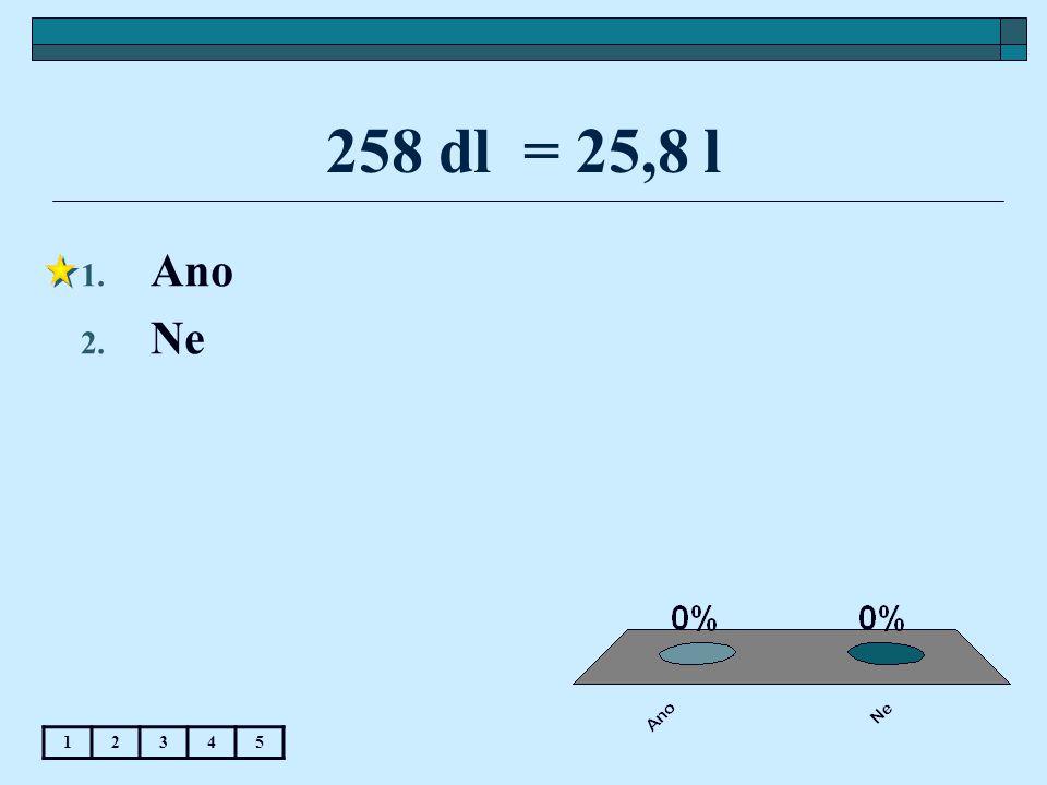 258 dl = 25,8 l 1. Ano 2. Ne 12345