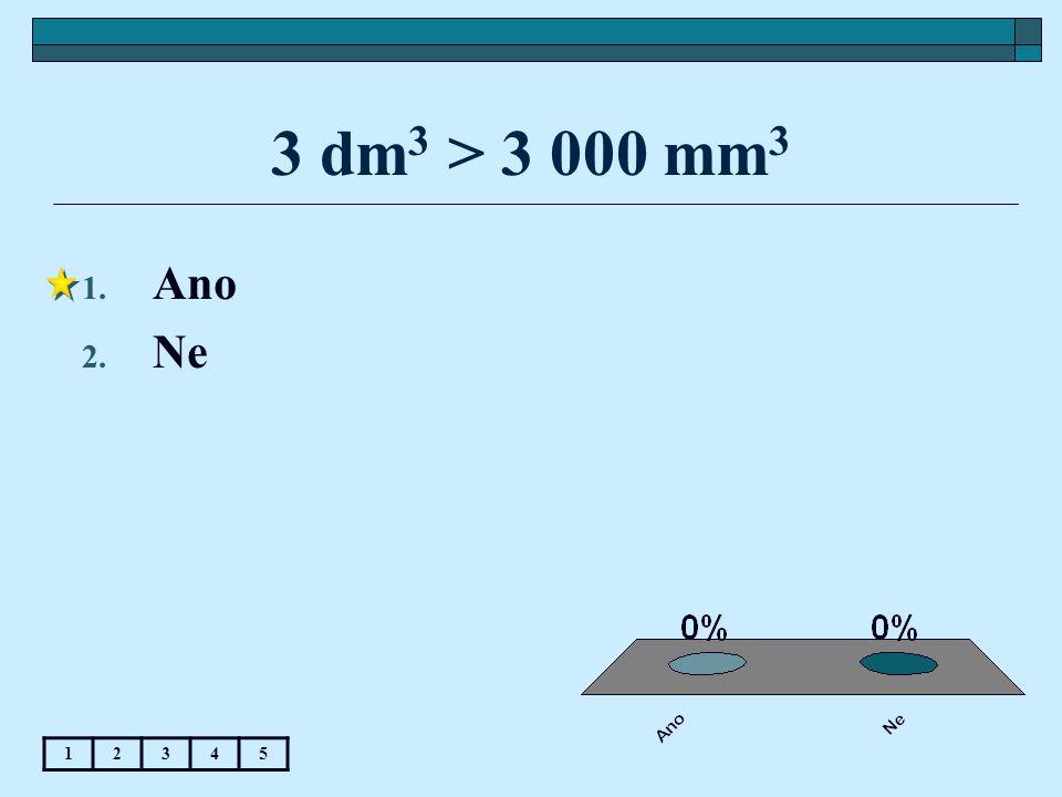 3 dm 3 > 3 000 mm 3 1. Ano 2. Ne 12345