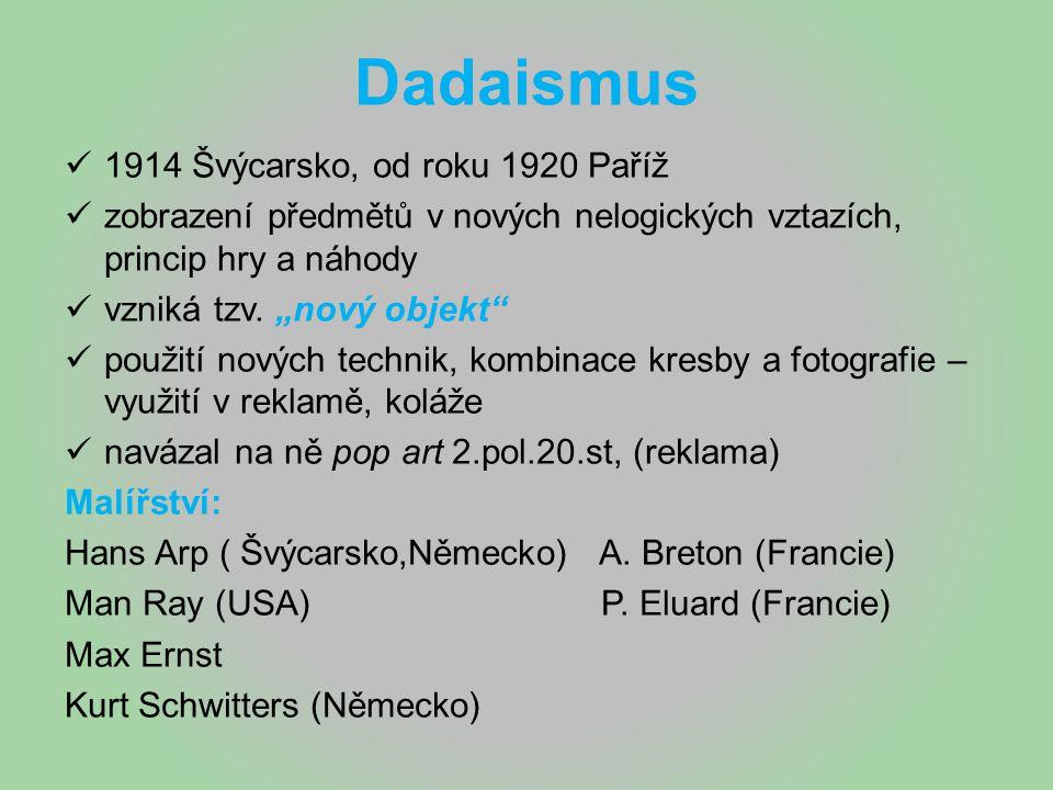 """Dadaismus 1914 Švýcarsko, od roku 1920 Paříž zobrazení předmětů v nových nelogických vztazích, princip hry a náhody vzniká tzv. """"nový objekt"""" použití"""