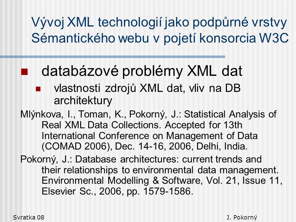 Svratka 08 J. Pokorný Vývoj XML technologií jako podpůrné vrstvy Sémantického webu v pojetí konsorcia W3C databázové problémy XML dat vlastnosti zdroj