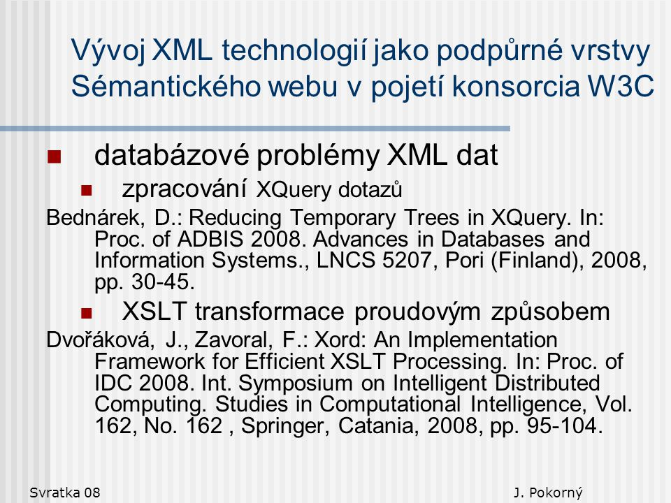 Svratka 08 J. Pokorný Vývoj XML technologií jako podpůrné vrstvy Sémantického webu v pojetí konsorcia W3C databázové problémy XML dat zpracování XQuer