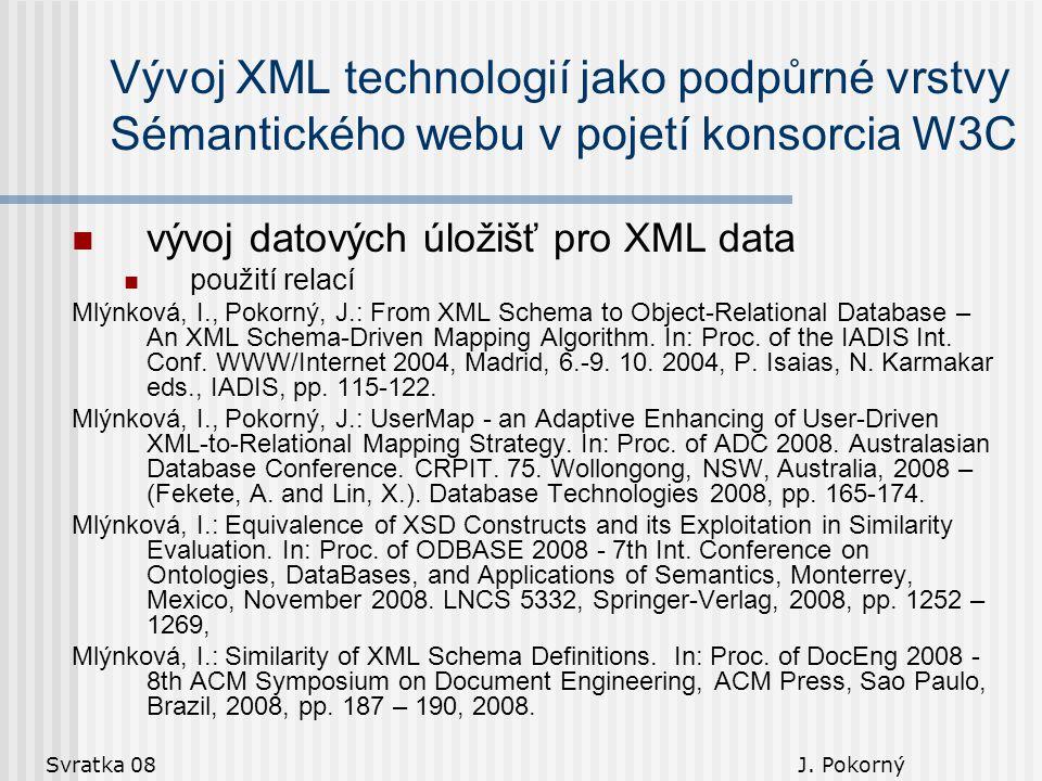 Svratka 08 J. Pokorný Vývoj XML technologií jako podpůrné vrstvy Sémantického webu v pojetí konsorcia W3C vývoj datových úložišť pro XML data použití