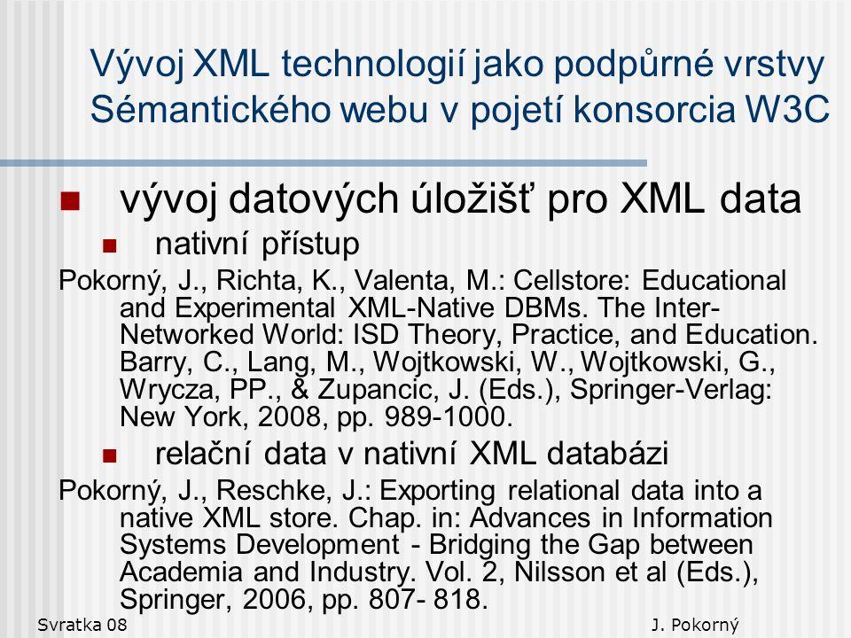 Svratka 08 J. Pokorný Vývoj XML technologií jako podpůrné vrstvy Sémantického webu v pojetí konsorcia W3C vývoj datových úložišť pro XML data nativní
