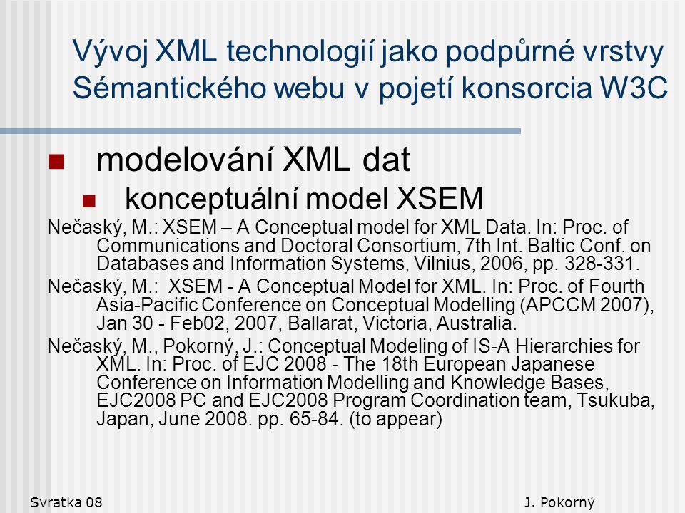 Svratka 08 J. Pokorný Vývoj XML technologií jako podpůrné vrstvy Sémantického webu v pojetí konsorcia W3C modelování XML dat konceptuální model XSEM N
