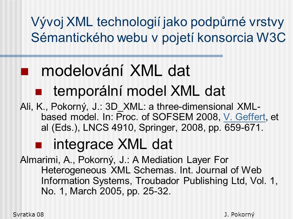 Svratka 08 J. Pokorný Vývoj XML technologií jako podpůrné vrstvy Sémantického webu v pojetí konsorcia W3C modelování XML dat temporální model XML dat