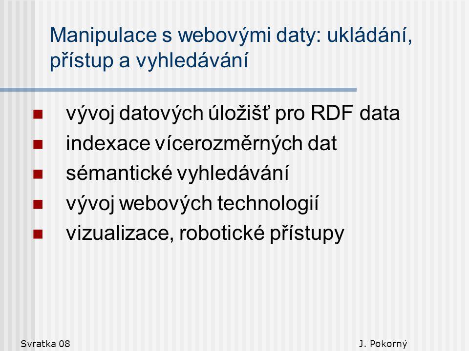 Svratka 08 J. Pokorný Manipulace s webovými daty: ukládání, přístup a vyhledávání vývoj datových úložišť pro RDF data indexace vícerozměrných dat séma